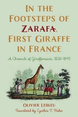 In the Footsteps of Zarafa, First Giraffe in France: A Chronicle of Giraffomania, 1826-1845 by Olivier Lebleu