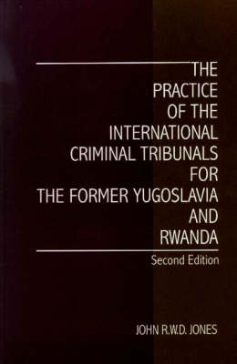 The Practice of the International Criminal Tribunals for the Former Yugoslavia and Rwanda by John R. W. D. Jones