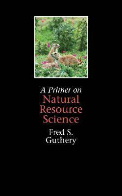 Primer on Natural Resource Science by Fred S. Guthery