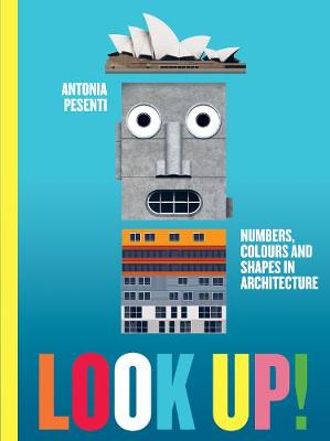 Look Up! Numbers, Colours and Shapes in Architecture: Numbers, Colours and Shapes in Architecture by Antonia Pesenti
