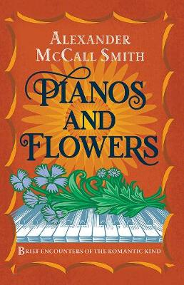 Pianos and Flowers: Brief Encounters of the Romantic Kind by Alexander McCall Smith