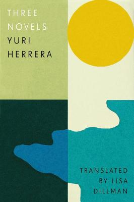 Three Novels: Kingdom Cons, Signs Preceding the End of the World, The Transmigration of Bodies by Yuri Herrera