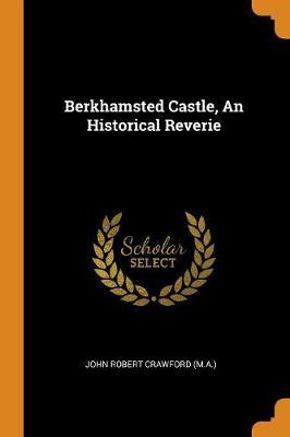 Berkhamsted Castle, an Historical Reverie by John Robert Crawford (M a )