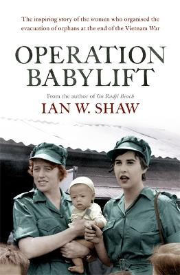 Operation Babylift: The incredible story of the inspiring Australian women who rescued hundreds of orphans at the end of the Vietnam War by Ian W. Shaw