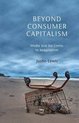 Beyond Consumer Capitalism: Media and the Limits to Imagination by Justin Lewis