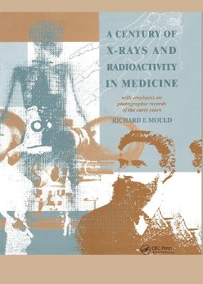 A Century of X-Rays and Radioactivity in Medicine by R.F Mould