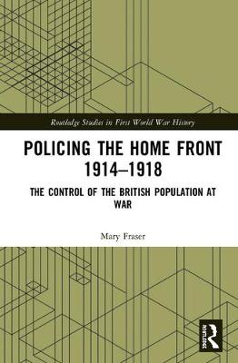 Policing the Home Front 1914-1918: The control of the British population at war book