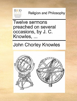 Twelve Sermons Preached on Several Occasions, by J. C. Knowles, by John Chorley Knowles
