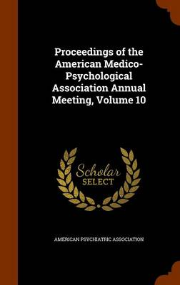 Proceedings of the American Medico-Psychological Association Annual Meeting, Volume 10 by American Psychiatric Association