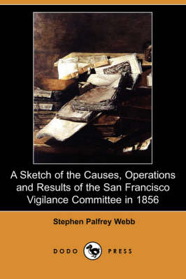 Sketch of the Causes, Operations and Results of the San Francisco Vigilance Committee in 1856 (Dodo Press) book