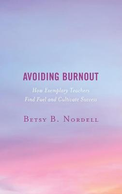 Avoiding Burnout: How Exemplary Teachers Find Fuel and Cultivate Success book