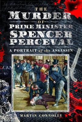 The Murder of Prime Minister Spencer Perceval: A Portrait of the Assassin by Connolly, Martin