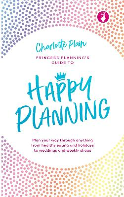 Happy Planning: Plan your way through anything, from healthy eating and holidays to weddings and weekly shops by Charlotte Plain