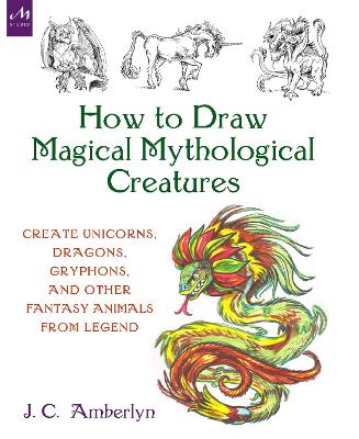 How to Draw Magical Mythological Creatures: Create Unicorns, Dragons, Gryphons, and Other Fantasy Animals from Legend and Your Imagination by J.C. Amberlyn