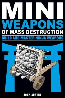 Mini Weapons of Mass Destruction 4: Build and Master Ninja Weapons by John Austin