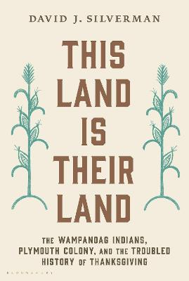 This Land Is Their Land: The Wampanoag Indians, Plymouth Colony, and the Troubled History of Thanksgiving by David J. Silverman
