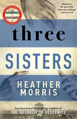 Three Sisters: A breath-taking new novel in the Tattooist of Auschwitz story by Heather Morris