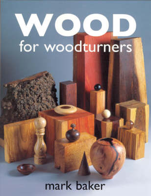 Wood for Woodturners by Mark Baker