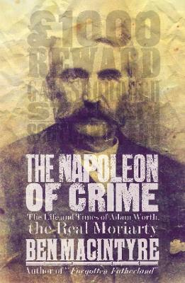 The Napoleon of Crime: The Life and Times of Adam Worth, the Real Moriarty by Ben Macintyre