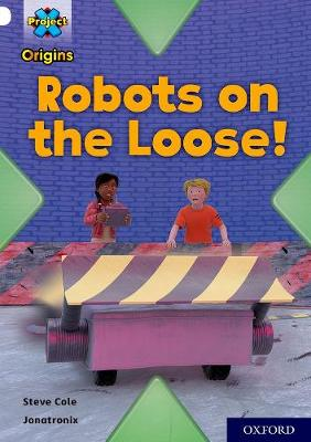 Project X Origins: White Book Band, Oxford Level 10: Robots on the Loose! by Steve Cole
