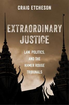 Extraordinary Justice: Law, Politics, and the Khmer Rouge Tribunals book