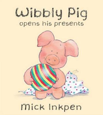 Wibbly Pig: Wibbly Pig Opens His Presents by Mick Inkpen