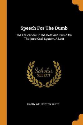 Speech for the Dumb: The Education of the Deaf and Dumb on the 'pure Oral' System, a Lect by Harry Wellington White