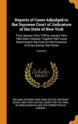 Reports of Cases Adjudged in the Supreme Court of Judicature of the State of New York: From January Term 1799 to January Term 1803, Both Inclusive: Together with Cases Determined in the Court for the Correction of Errors During That Period; Volume 3 by William Johnson