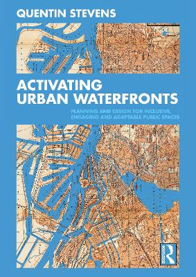 Activating Urban Waterfronts: Planning and Design for Inclusive, Engaging and Adaptable Public Spaces by Quentin Stevens