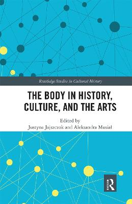 The Body in History, Culture, and the Arts by Justyna Jajszczok