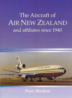 The Aircraft of Air NZ and Affiliates Since 1940 by Paul Sheehan
