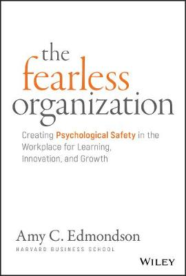 The Fearless Organization: Creating Psychological Safety in the Workplace for Learning, Innovation, and Growth by Amy C. Edmondson