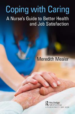 Coping with Caring: A Nurse's Guide to Better Health and Job Satisfaction by Meredith Mealer
