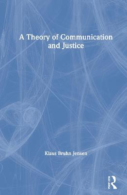 A Theory of Communication and Justice by Klaus Bruhn Jensen