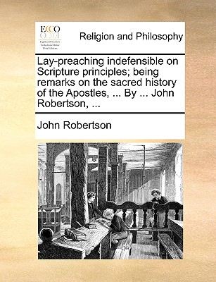Lay-Preaching Indefensible on Scripture Principles; Being Remarks on the Sacred History of the Apostles, ... by ... John Robertson, by John Robertson