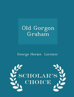 Old Gorgon Graham - Scholar's Choice Edition by George Horace Lorimer