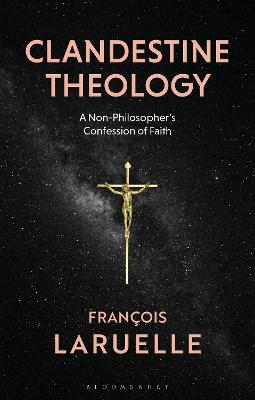 Clandestine Theology: A Non-Philosopher's Confession of Faith by Professor Francois Laruelle