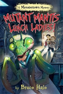 Mutant Mantis Lunch Ladies! (a Monstertown Mystery) by Bruce Hale