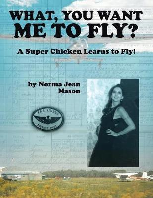 What, You Want Me to Fly?: A Super Chicken Learns to Fly! by Norma Jean Mason