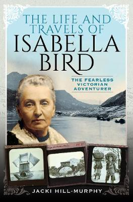 The Life and Travels of Isabella Bird: The Fearless Victorian Adventurer by Jacki Hill-Murphy