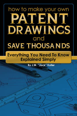 How to Make Your Own Patent Drawings & Save Thousands by J. W. Jack Koller