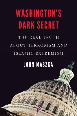 Washington'S Dark Secret: The Real Truth About Terrorism and Islamic Extremism by John Maszka