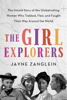 The Girl Explorers: The Untold Story of the Globetrotting Women Who Trekked, Flew, and Fought Their Way Around the World by Jayne Zanglein