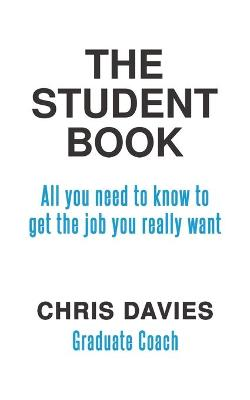 The Student Book: All you need to know to get the job you really want by Chris Davies