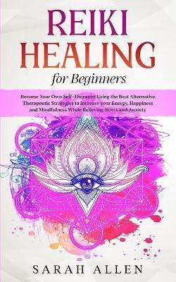 Reiki Healing for beginners: Become Your Own Self-Therapist Using the Best Alternative Therapeutic Strategies to Increase your Energy, Happiness and Mindfulness While Relieving Stress and Anxiety by Sarah Allen