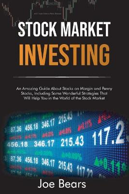 Stock Market Investing: An Amazing Guide About Stocks on Margin and Penny Stocks, Including Some Wonderful Strategies That Will Help You in the World of the Stock Market by Joe Bear