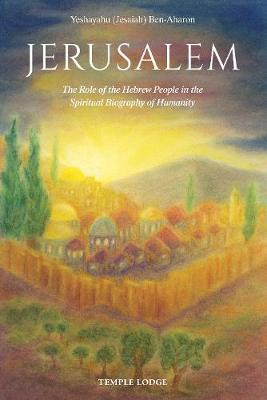 Jerusalem: The Role of the Hebrew People in the Spiritual Biography of Humanity by Yeshayahu (Jesaiah) Ben-Aharon