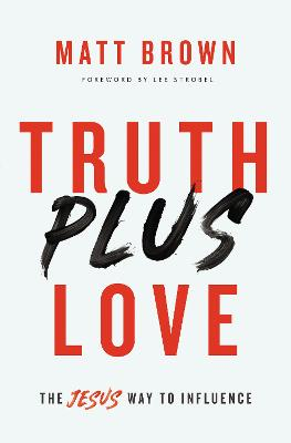 Truth Plus Love: The Jesus Way to Influence by Matt Brown
