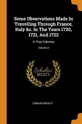 Some Observations Made in Travelling Through France, Italy &c. in the Years 1720, 1721, and 1722: In Two Volumes; Volume 2 by Edward Wright