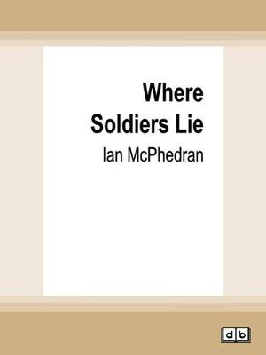 Where Soldiers Lie: The Quest to Find Australia's Missing War Dead by Ian McPhedran